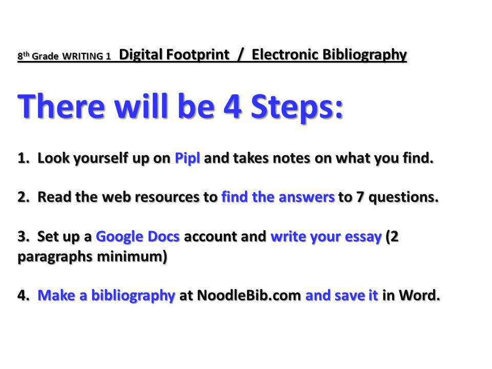 8th Grade WRITING 1 Digital Footprint / Electronic Bibliography There will be 4 Steps: 1.
