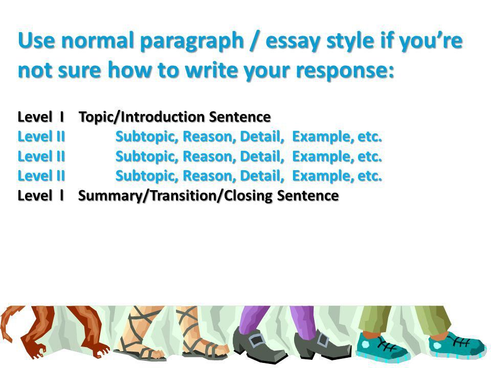 Use normal paragraph / essay style if you're not sure how to write your response: Level I Topic/Introduction Sentence Level II Subtopic, Reason, Detail, Example, etc.