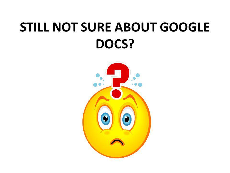 STILL NOT SURE ABOUT GOOGLE DOCS