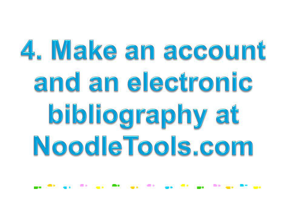 4. Make an account and an electronic bibliography at NoodleTools.com