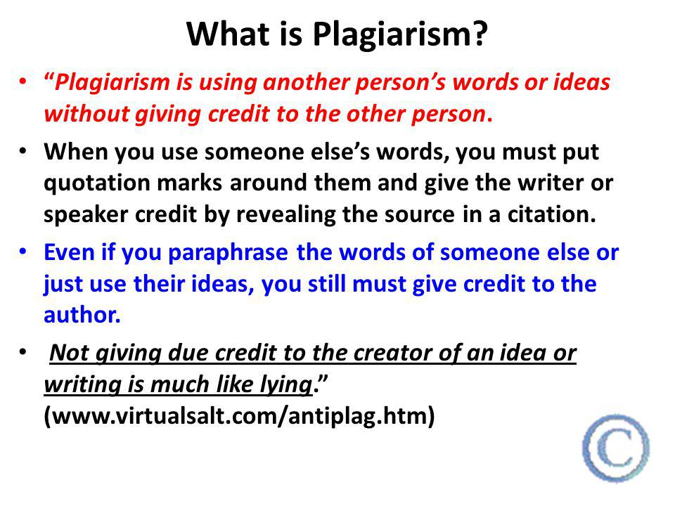 What is Plagiarism Plagiarism is using another person's words or ideas without giving credit to the other person.