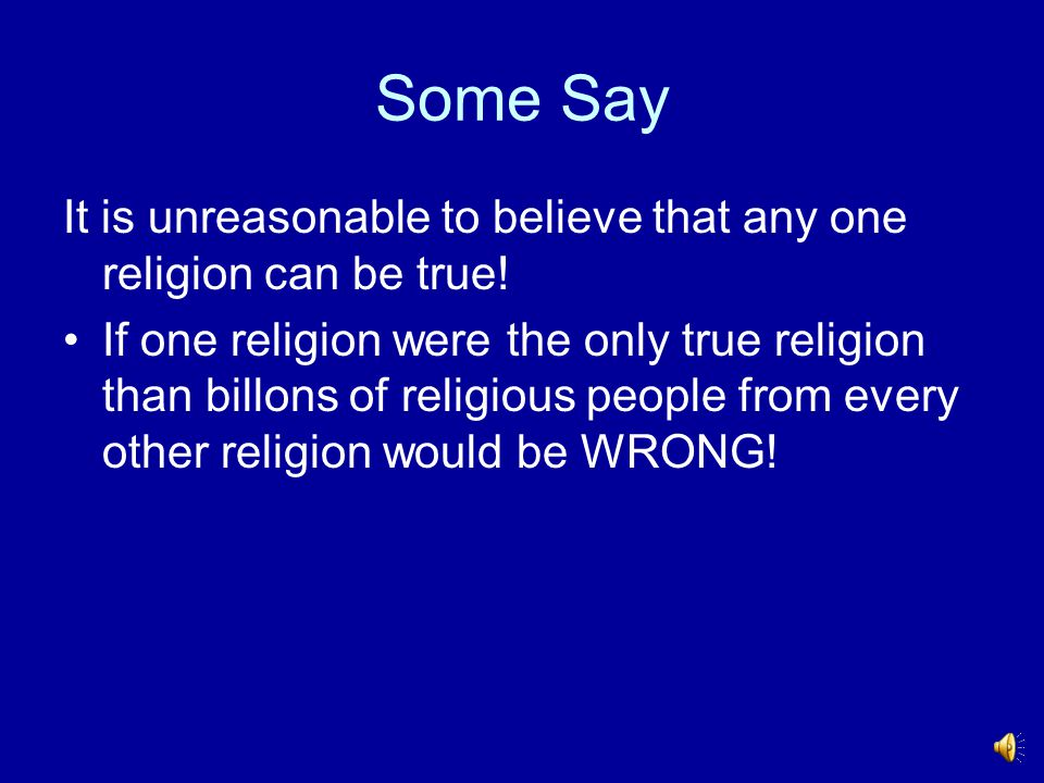 Some Say It is unreasonable to believe that any one religion can be true!