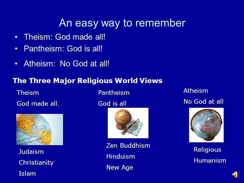 An easy way to remember Theism: God made all! Pantheism: God is all!