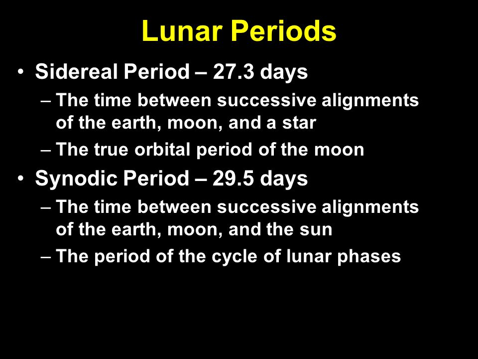 Lunar Periods Sidereal Period – 27.3 days Synodic Period – 29.5 days
