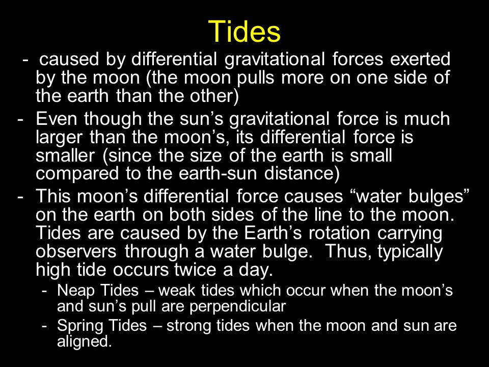 Tides - caused by differential gravitational forces exerted by the moon (the moon pulls more on one side of the earth than the other)