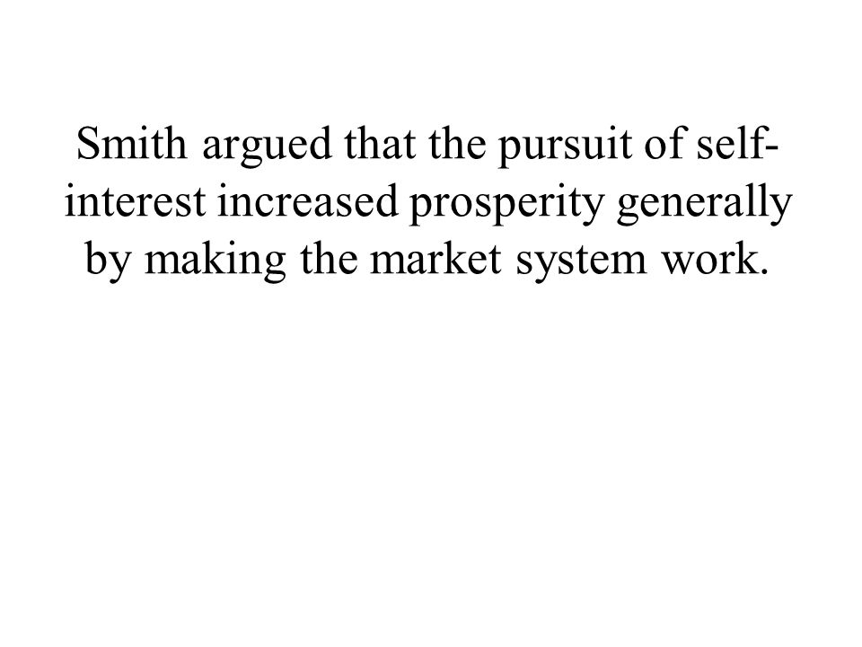 Smith argued that the pursuit of self-interest increased prosperity generally by making the market system work.