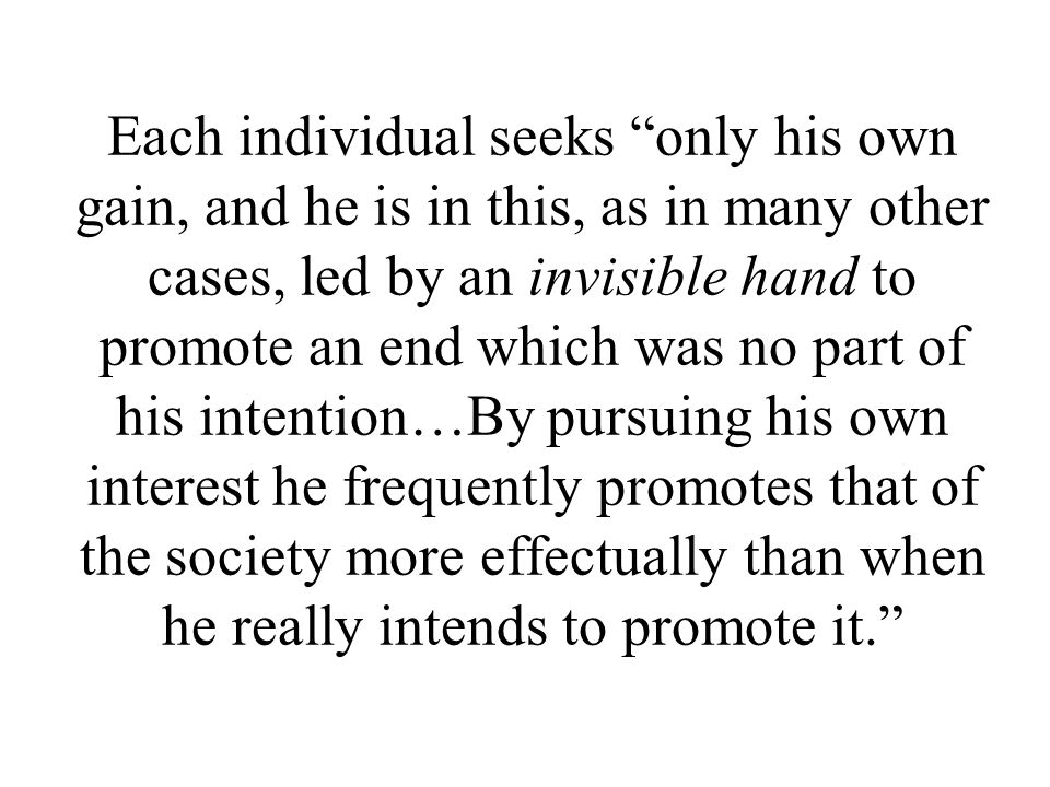 Each individual seeks only his own gain, and he is in this, as in many other cases, led by an invisible hand to promote an end which was no part of his intention…By pursuing his own interest he frequently promotes that of the society more effectually than when he really intends to promote it.