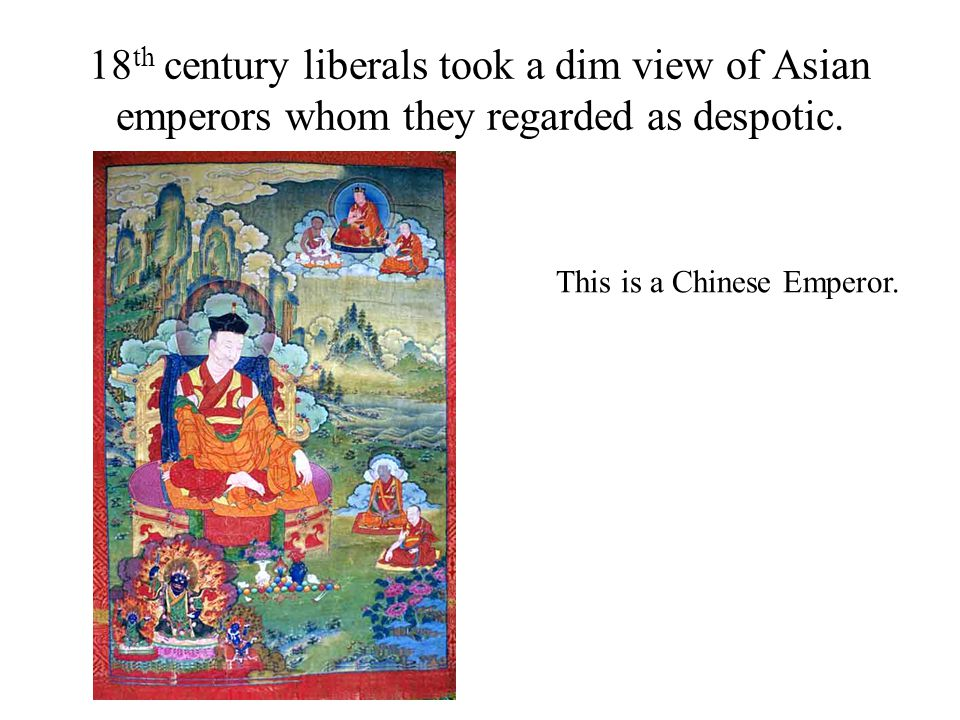 18th century liberals took a dim view of Asian emperors whom they regarded as despotic.