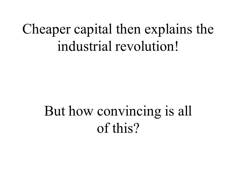 Cheaper capital then explains the industrial revolution!