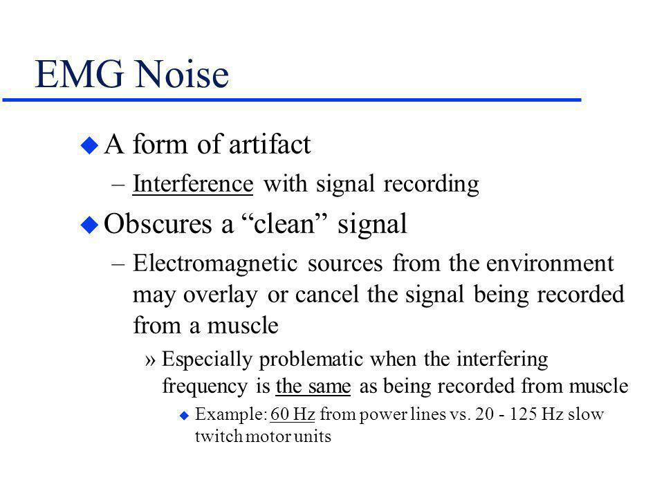 EMG Noise A form of artifact Obscures a clean signal