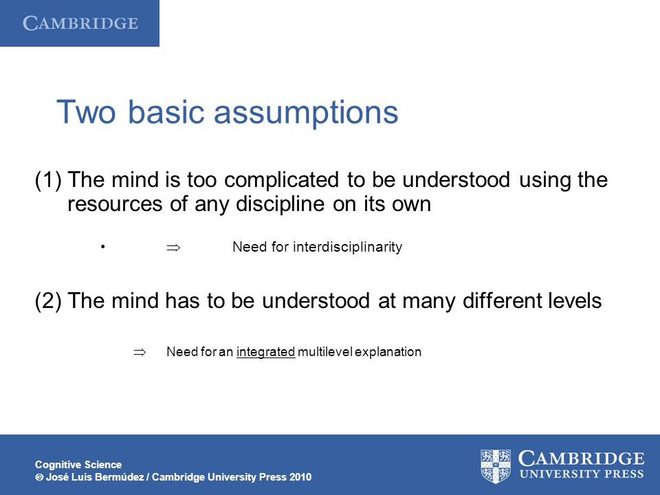 Two basic assumptions The mind is too complicated to be understood using the resources of any discipline on its own.