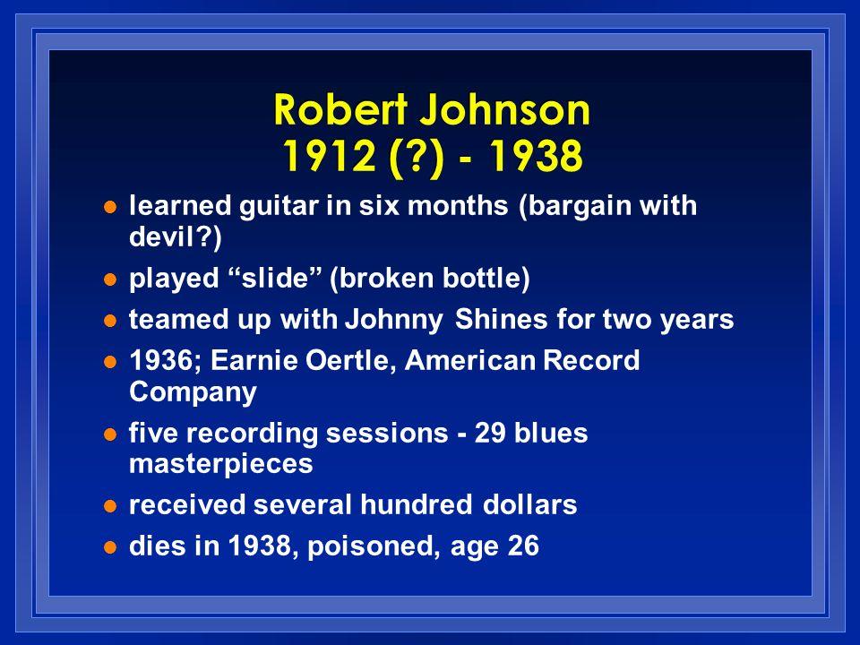 Robert Johnson 1912 ( ) - 1938 learned guitar in six months (bargain with devil ) played slide (broken bottle)