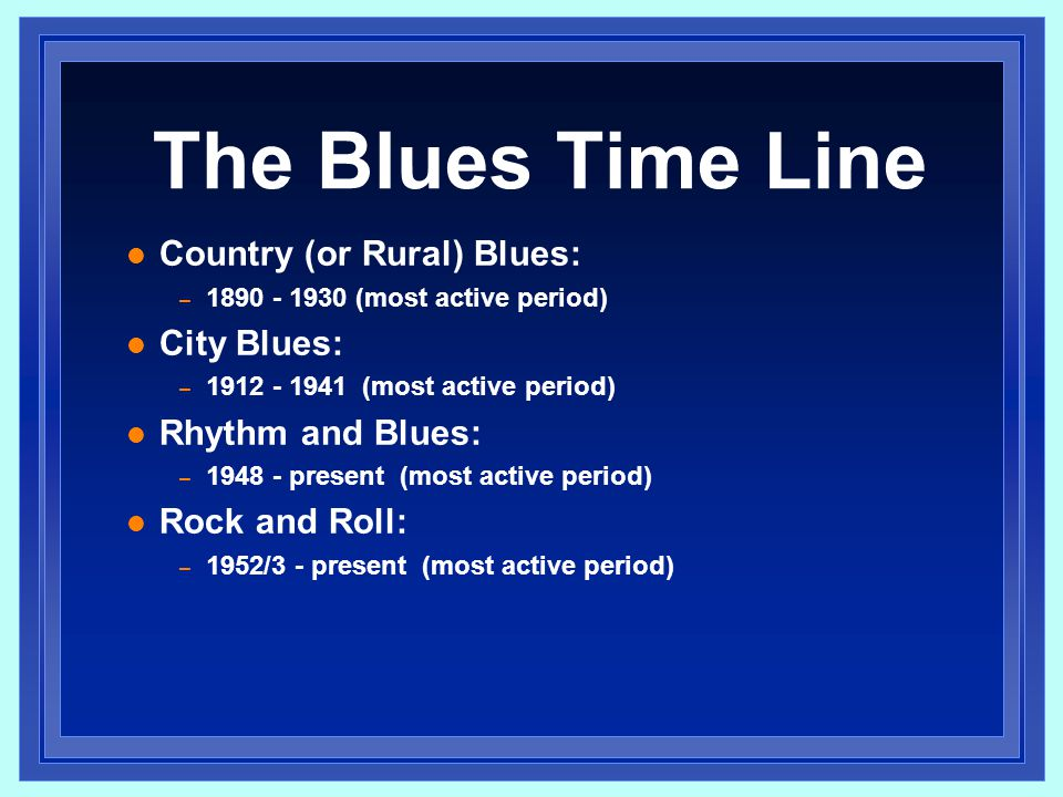 The Blues Time Line Country (or Rural) Blues: City Blues: