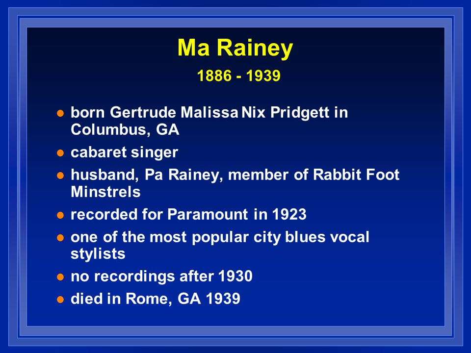 Ma Rainey 1886 - 1939 born Gertrude Malissa Nix Pridgett in Columbus, GA. cabaret singer. husband, Pa Rainey, member of Rabbit Foot Minstrels.