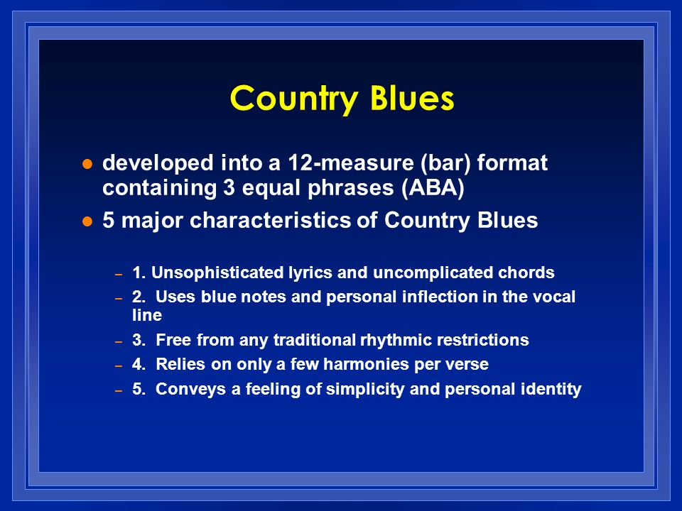 Country Blues developed into a 12-measure (bar) format containing 3 equal phrases (ABA) 5 major characteristics of Country Blues.