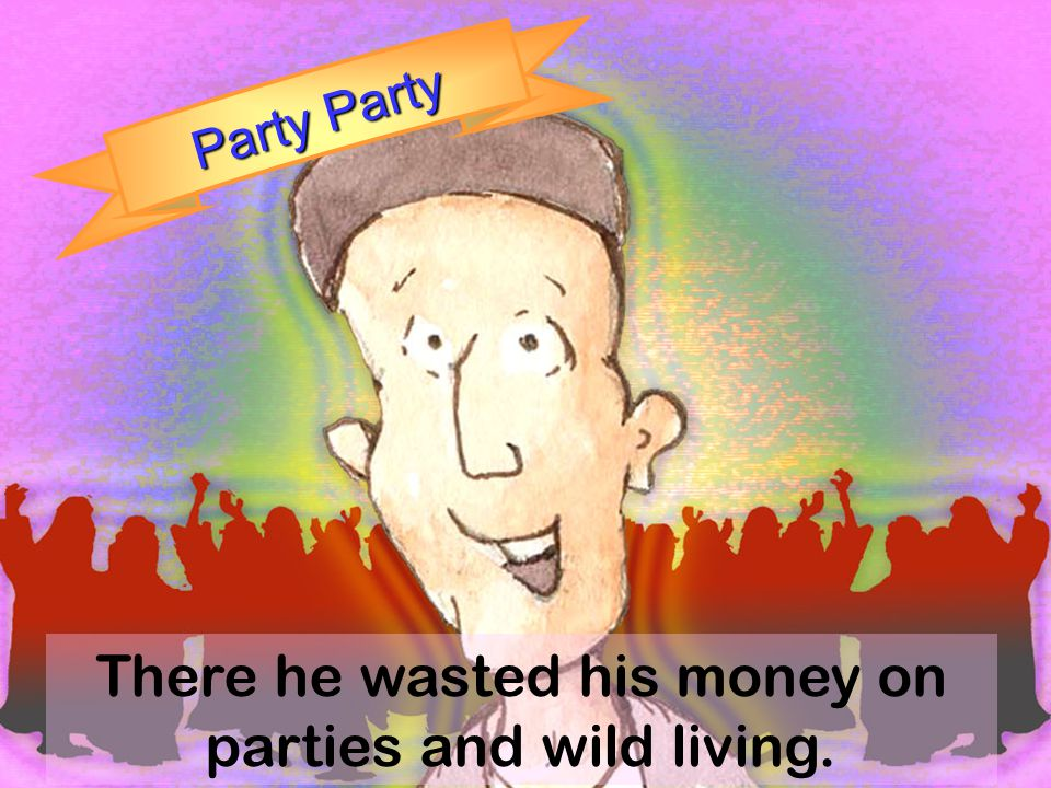There he wasted his money on parties and wild living.