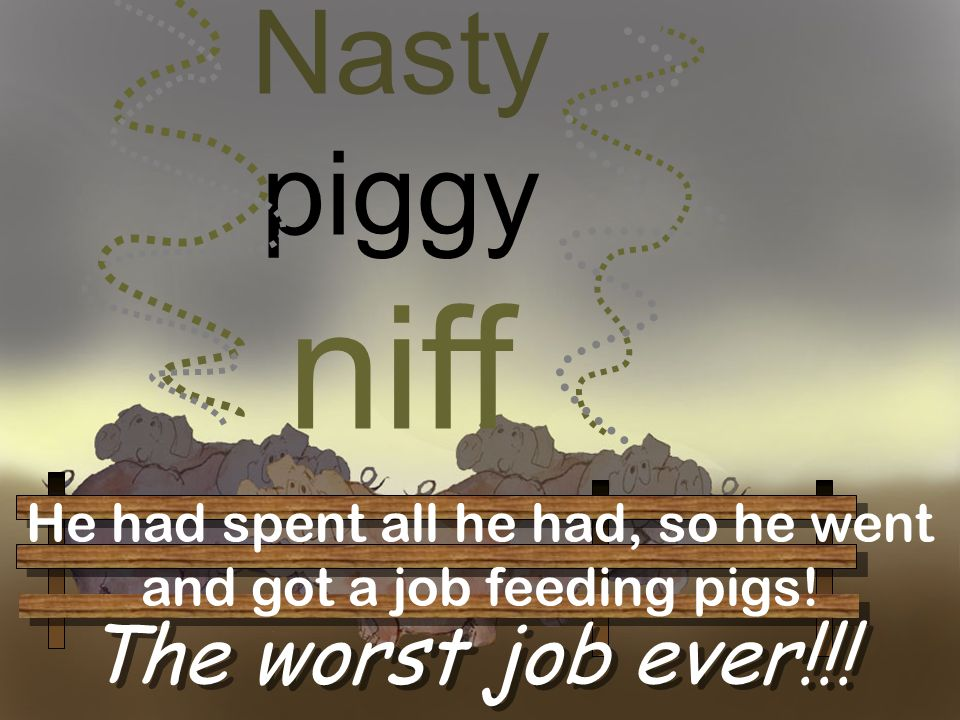 He had spent all he had, so he went and got a job feeding pigs!