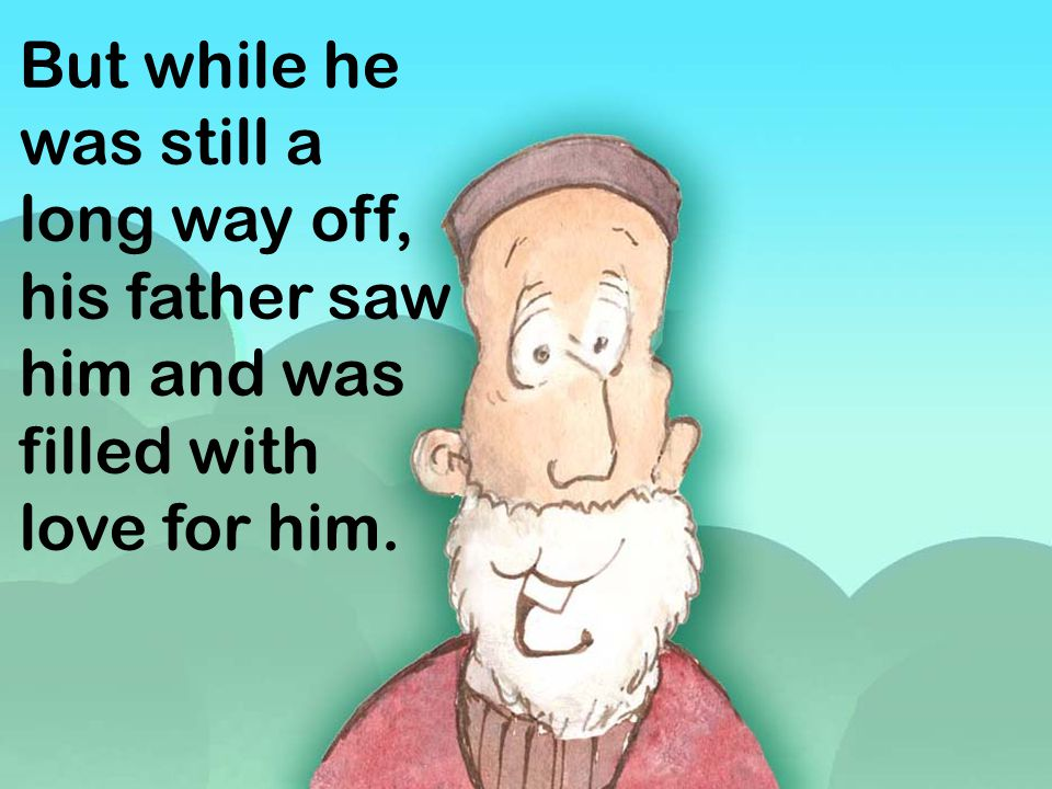 But while he was still a long way off, his father saw him and was filled with love for him.