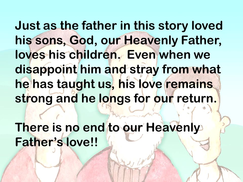 Just as the father in this story loved his sons, God, our Heavenly Father, loves his children. Even when we disappoint him and stray from what he has taught us, his love remains strong and he longs for our return.