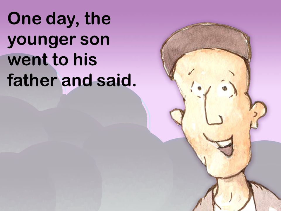 One day, the younger son went to his father and said.