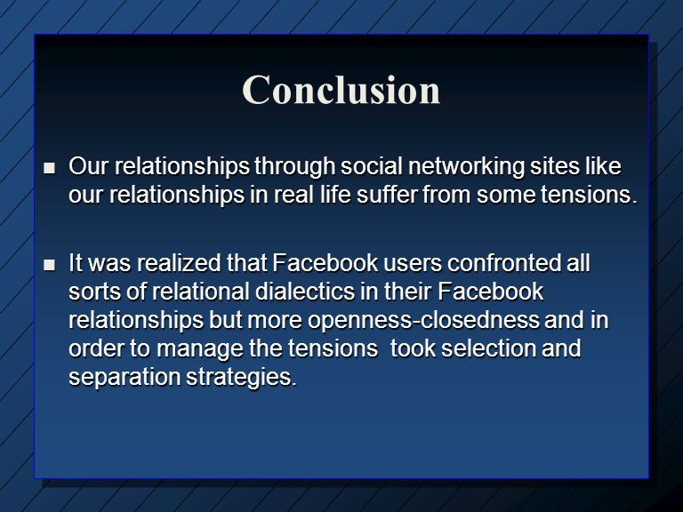 Conclusion Our relationships through social networking sites like our relationships in real life suffer from some tensions.