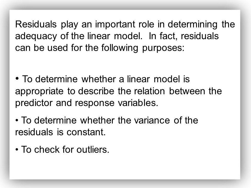 Residuals play an important role in determining the adequacy of the linear model. In fact, residuals can be used for the following purposes: