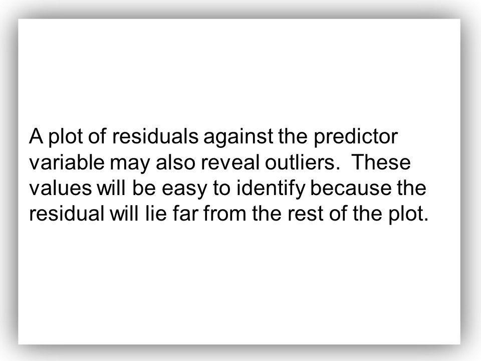 A plot of residuals against the predictor variable may also reveal outliers.
