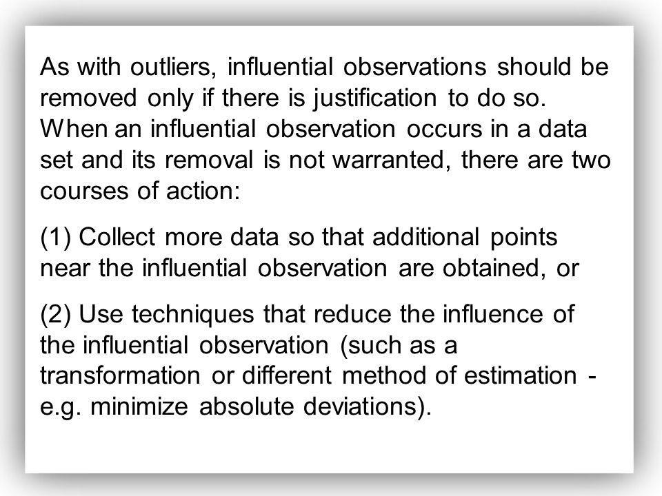 As with outliers, influential observations should be removed only if there is justification to do so. When an influential observation occurs in a data set and its removal is not warranted, there are two courses of action: