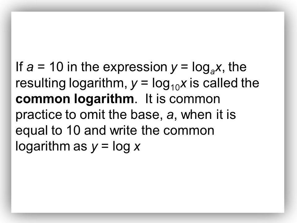 If a = 10 in the expression y = logax, the resulting logarithm, y = log10x is called the common logarithm.
