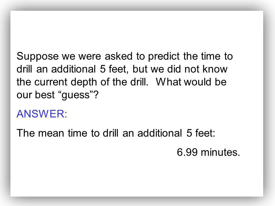 Suppose we were asked to predict the time to drill an additional 5 feet, but we did not know the current depth of the drill. What would be our best guess