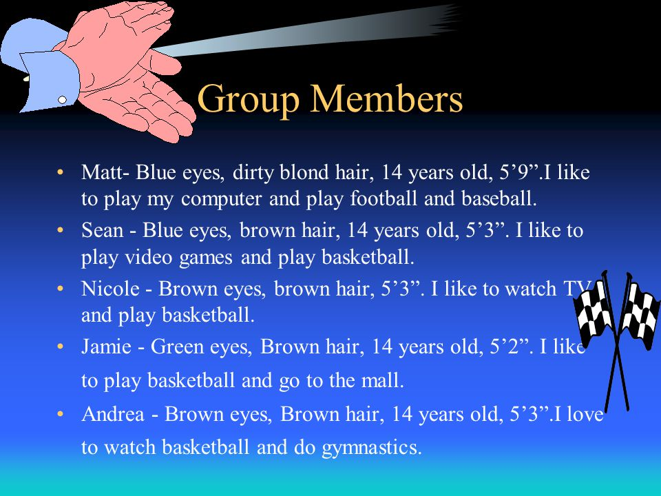 Group Members Matt- Blue eyes, dirty blond hair, 14 years old, 5'9 .I like to play my computer and play football and baseball.