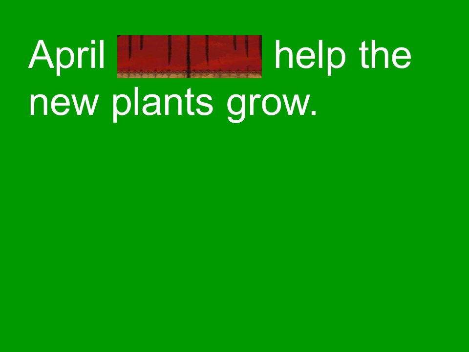 April showers help the new plants grow.