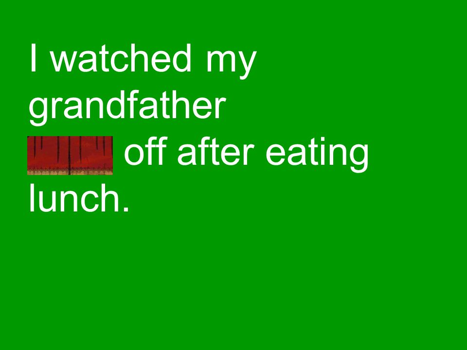 I watched my grandfather