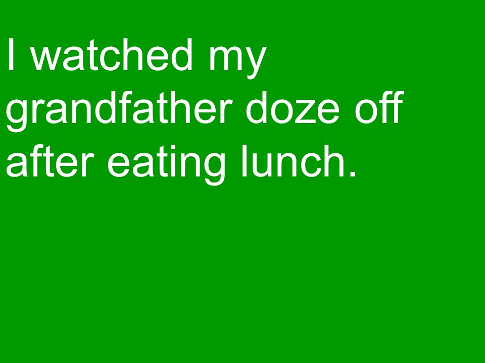 I watched my grandfather doze off after eating lunch.