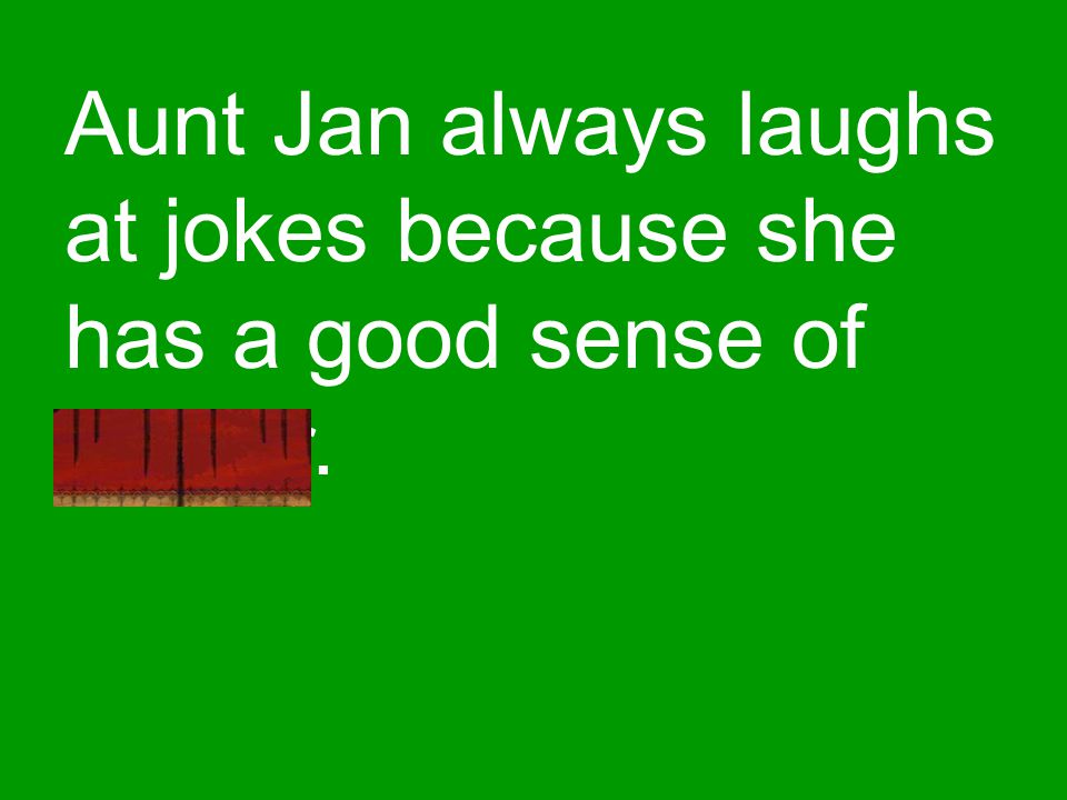 Aunt Jan always laughs at jokes because she has a good sense of humor.