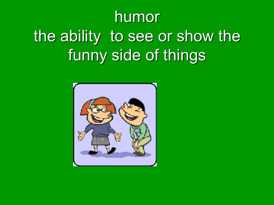humor the ability to see or show the funny side of things