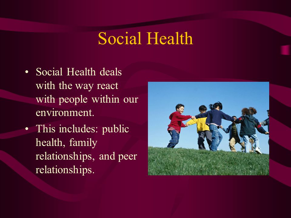Social Health Social Health deals with the way react with people within our environment.