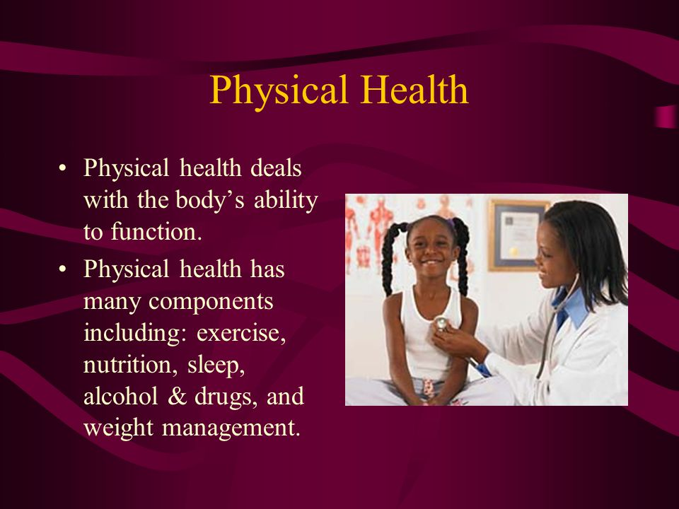 Physical Health Physical health deals with the body's ability to function.
