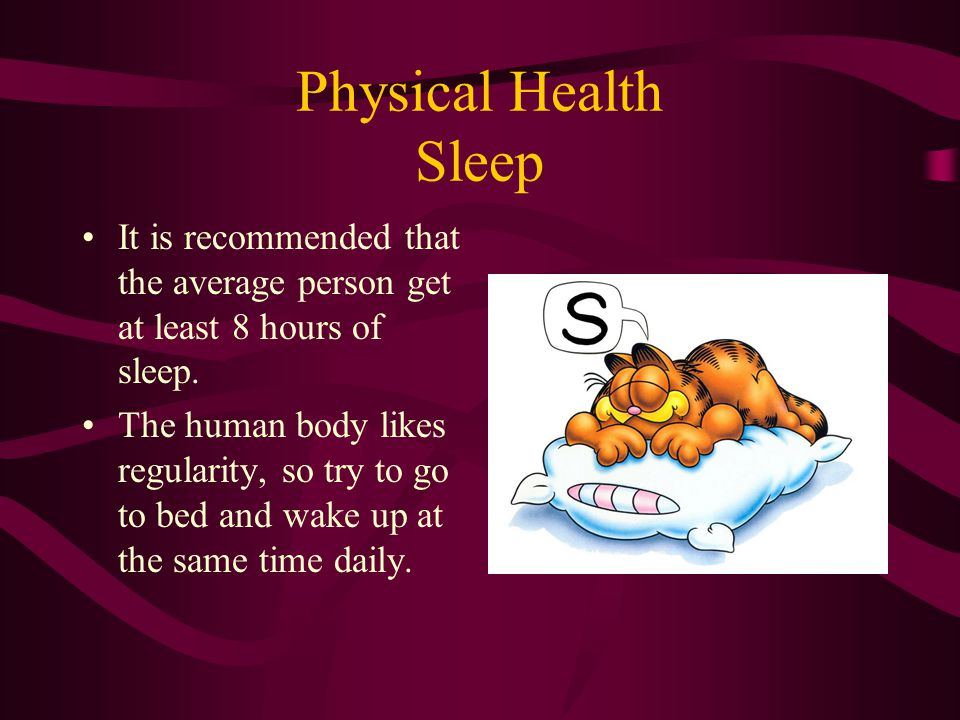 Physical Health Sleep It is recommended that the average person get at least 8 hours of sleep.