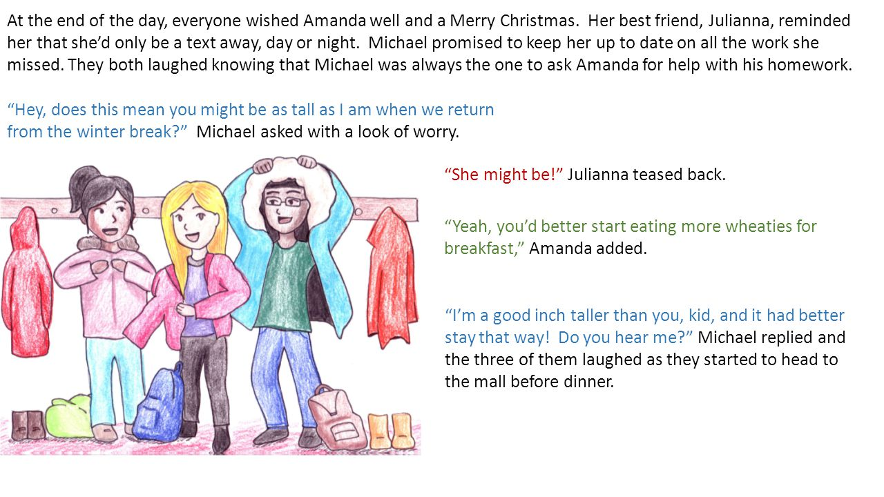 At the end of the day, everyone wished Amanda well and a Merry Christmas. Her best friend, Julianna, reminded her that she'd only be a text away, day or night. Michael promised to keep her up to date on all the work she missed. They both laughed knowing that Michael was always the one to ask Amanda for help with his homework.