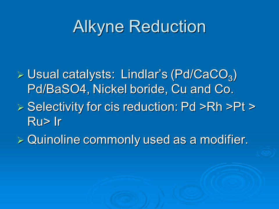 Alkyne Reduction Usual catalysts: Lindlar's (Pd/CaCO3) Pd/BaSO4, Nickel boride, Cu and Co. Selectivity for cis reduction: Pd >Rh >Pt > Ru> Ir.