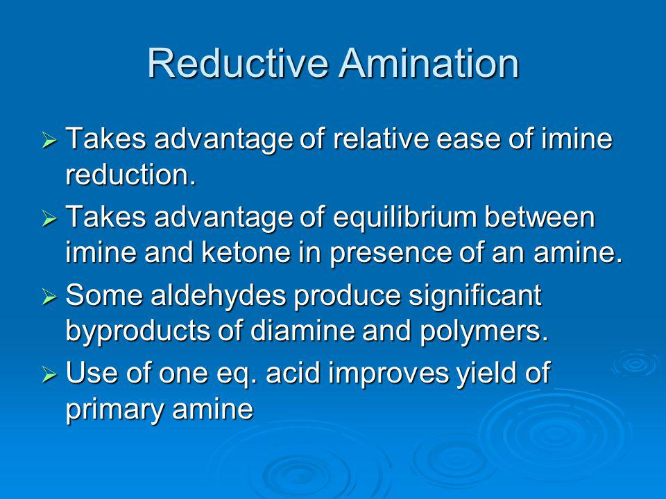 Reductive Amination Takes advantage of relative ease of imine reduction.