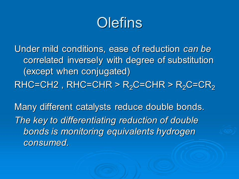 Olefins Under mild conditions, ease of reduction can be correlated inversely with degree of substitution (except when conjugated)