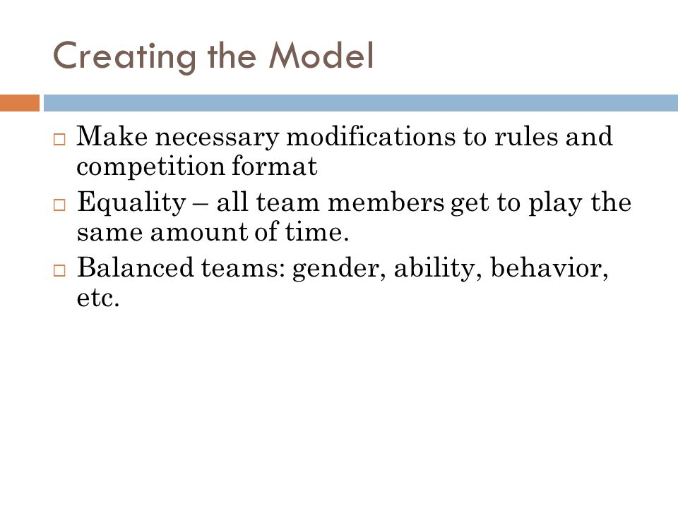 Creating the Model Make necessary modifications to rules and competition format. Equality – all team members get to play the same amount of time.