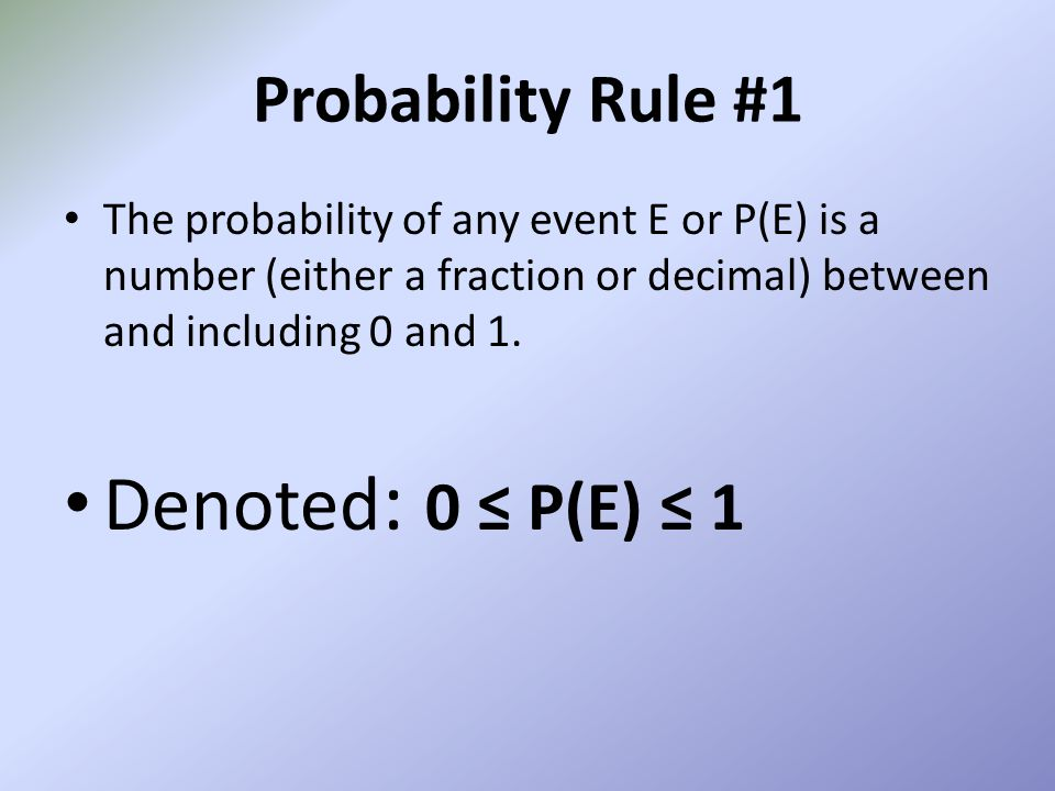 Denoted: 0 ≤ P(E) ≤ 1 Probability Rule #1