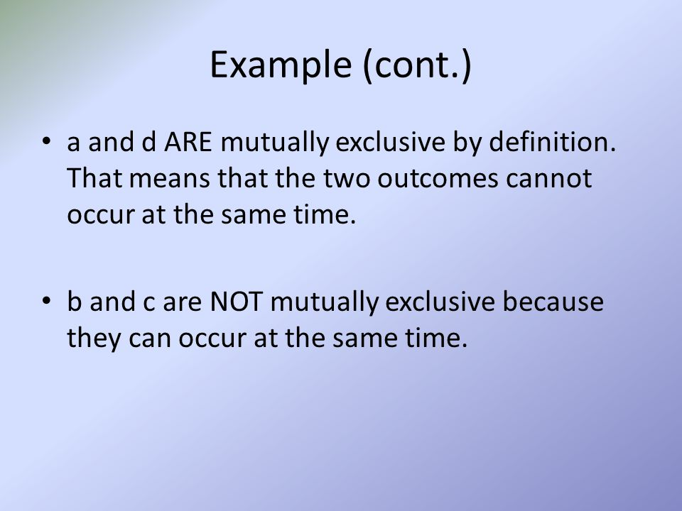 Example (cont.) a and d ARE mutually exclusive by definition. That means that the two outcomes cannot occur at the same time.