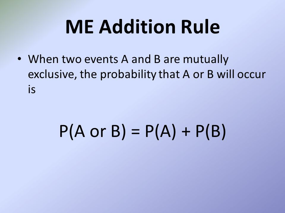 ME Addition Rule P(A or B) = P(A) + P(B)