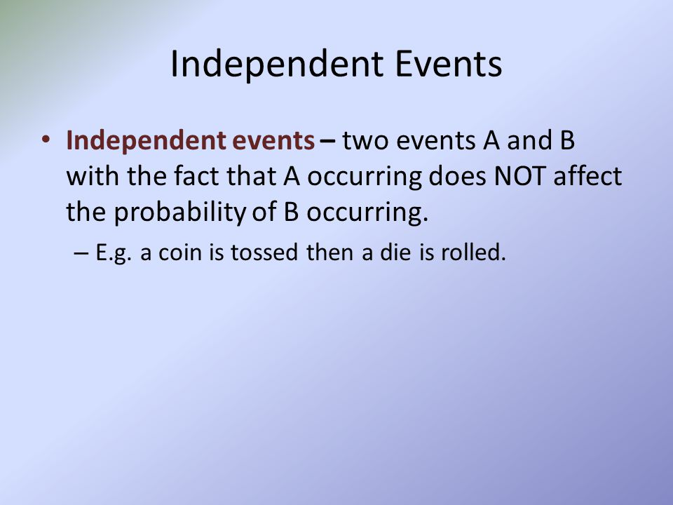 Independent Events Independent events – two events A and B with the fact that A occurring does NOT affect the probability of B occurring.