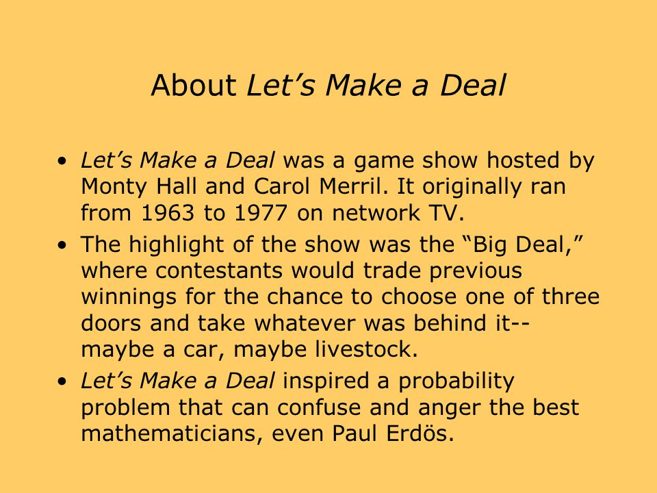 About Let's Make a Deal Let's Make a Deal was a game show hosted by Monty Hall and Carol Merril. It originally ran from 1963 to 1977 on network TV.