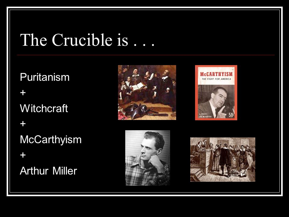 The Crucible is . . . Puritanism + Witchcraft McCarthyism